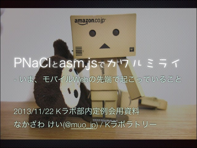 PNaClとasm.jsで - いま、モバイルWebの先端で起こっていること ! !  2013/11/22 Kラボ部内定例会用資料 なかざわ けい(@muo_jp) / Kラボラトリー
