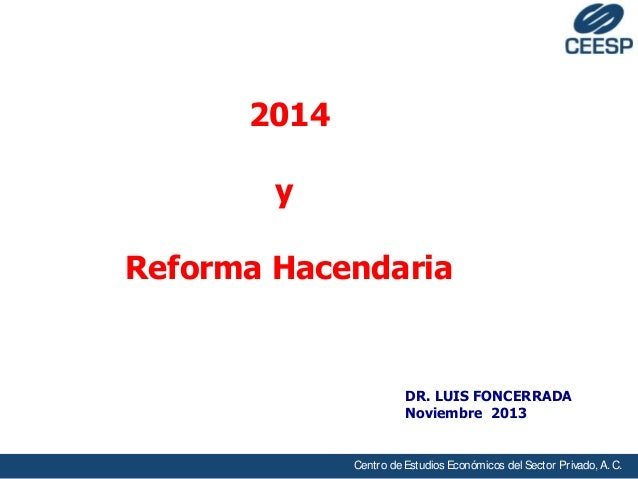 2014 y Reforma Hacendaria  DR. LUIS FONCERRADA Noviembre 2013  Centro de Estudios Económicos del Sector Privado, A. C.