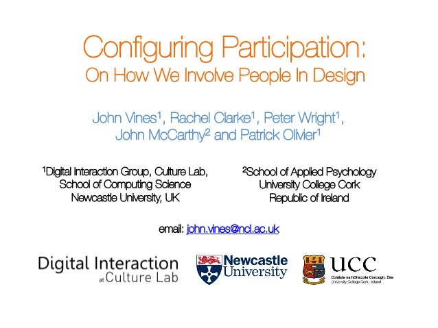 Configuring Participation: On How We Involve People In Design John Vines1, Rachel Clarke1, Peter Wright1, John McCarthy2 an...