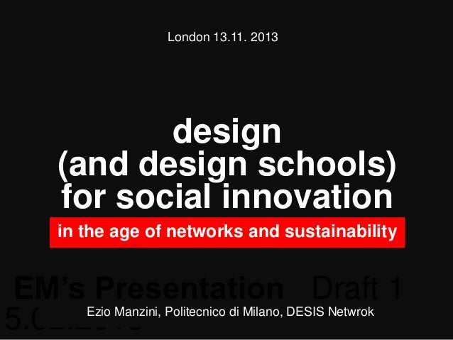 London 13.11. 2013  design (and design schools) for social innovation in the age of networks and sustainability  EM's Pres...