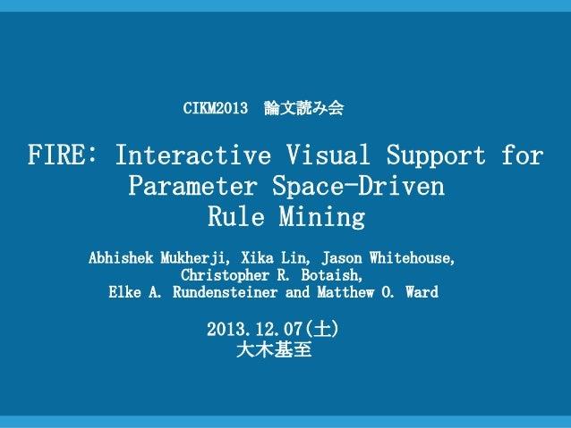 CIKM2013 論文読み会  FIRE: Interactive Visual Support for Parameter Space-Driven Rule Mining Abhishek Mukherji, Xika Lin, Jason...