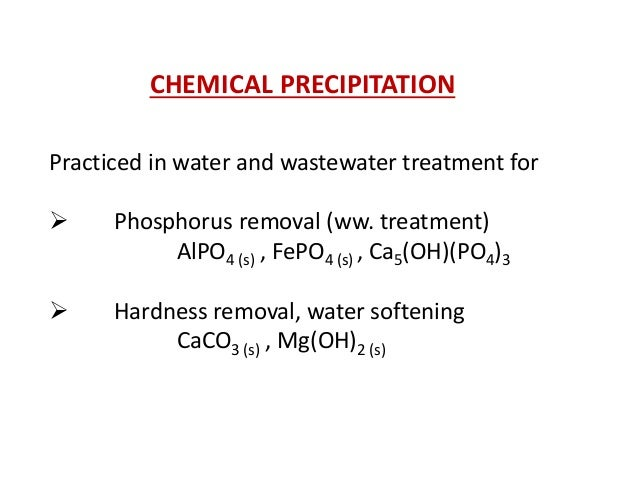 CHEMICAL PRECIPITATION Practiced in water and wastewater treatment for   Phosphorus removal (ww. treatment) AlPO4 (s) , F...