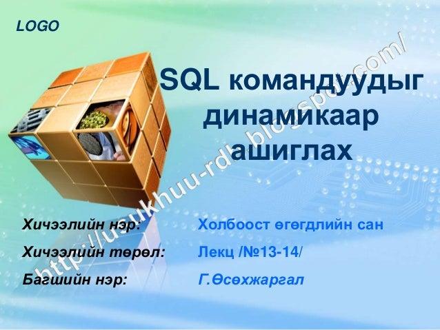 LOGO                 SQL командуудыг                   динамикаар                     ашиглахХичээлийн нэр:     Холбоост ө...
