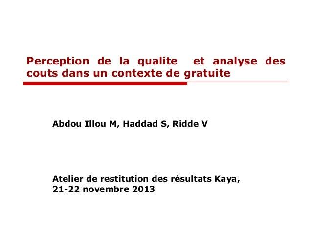 Perception de la qualite et analyse des couts dans un contexte de gratuite  Abdou Illou M, Haddad S, Ridde V  Atelier de r...