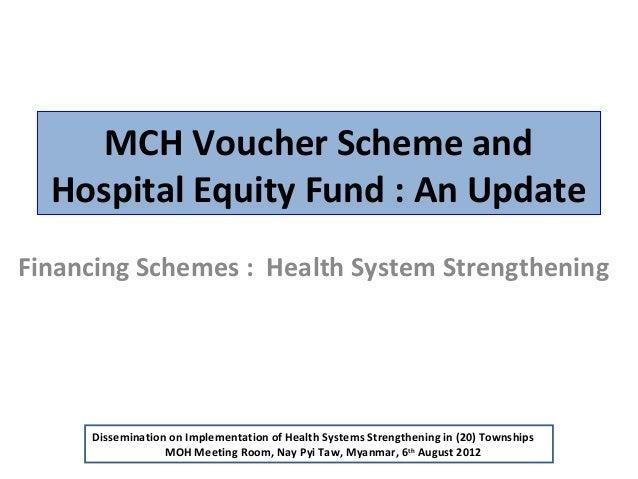 MCH Voucher Scheme and Hospital Equity Fund : An Update Financing Schemes : Health System Strengthening  Dissemination on ...