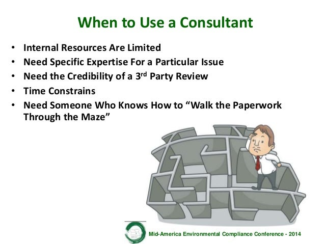 Mid-America Environmental Compliance Conference - 2014 When to Use a Consultant • Internal Resources Are Limited • Need Sp...