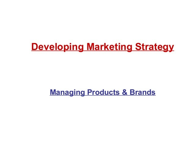 Developing Marketing Strategy Managing Products & Brands