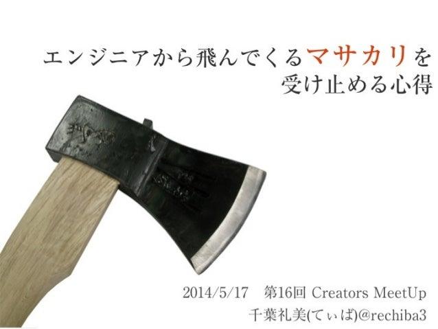 エンジニアから飛んでくるマサカリを 受け止める心得 2014/5/17第16回 Creators MeetUp 千葉礼美(てぃば)@rechiba3