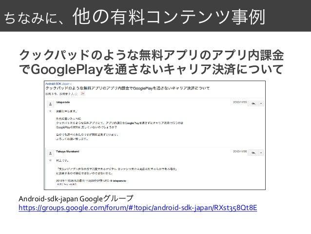 ちなみに、他の有料コンテンツ事例 クックパッドのような無料アプリのアプリ内課金 でGooglePlayを通さないキャリア決済について Android-‐sdk-‐japan  Googleグループ   https://groups....