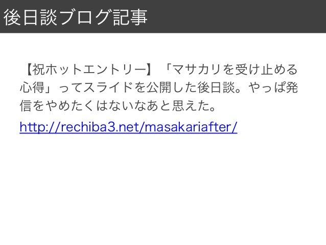 後日談ブログ記事 【祝ホットエントリー】「マサカリを受け止める 心得」ってスライドを公開した後日談。やっぱ発 信をやめたくはないなあと思えた。 http://rechiba3.net/masakariafter/