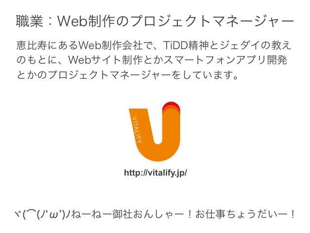 恵比寿にあるWeb制作会社で、TiDD精神とジェダイの教え のもとに、Webサイト制作とかスマートフォンアプリ開発 とかのプロジェクトマネージャーをしています。 http://vitalify.jp/ 職業:Web制作のプロジェクトマネージャー...