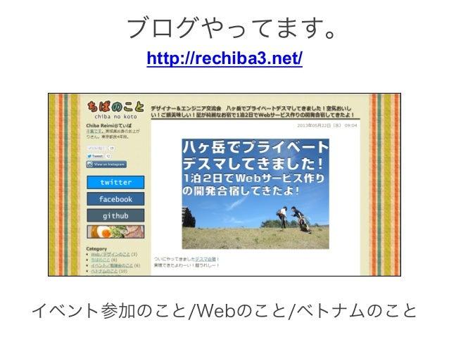 http://rechiba3.net/ イベント参加のこと/Webのこと/ベトナムのこと ブログやってます。