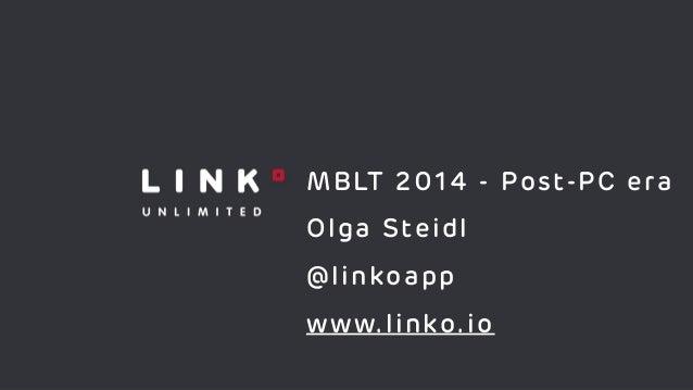 MBLT 2014 - Post-PC era ! Olga Steidl ! @linkoapp ! www.linko.io