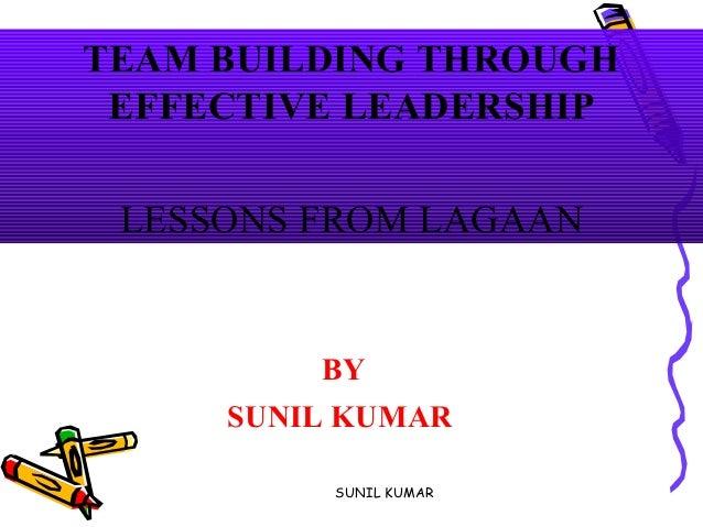 TEAM BUILDING THROUGH EFFECTIVE LEADERSHIP LESSONS FROM LAGAAN BY SUNIL KUMAR SUNIL KUMAR