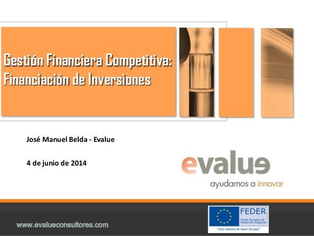 www.evalueconsultores.com Gestión Financiera Competitiva: Financiación de Inversiones José Manuel Belda - Evalue 4 de juni...