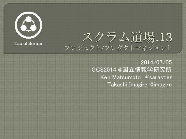 2014/07/05 GCS2014 @国立情報学研究所 Ken Matsumoto @sarastier Takashi Imagire @imagire Tao of Scrum
