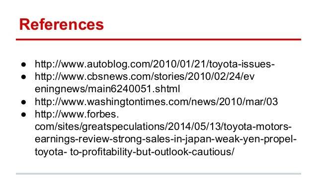 References ● http://www.autoblog.com/2010/01/21/toyota-issues- ● http://www.cbsnews.com/stories/2010/02/24/ev eningnews/ma...