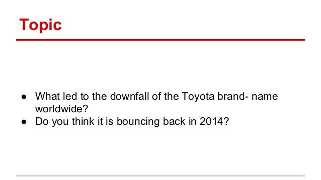 Topic ● What led to the downfall of the Toyota brand- name worldwide? ● Do you think it is bouncing back in 2014?