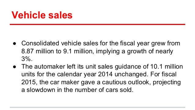Vehicle sales ● Consolidated vehicle sales for the fiscal year grew from 8.87 million to 9.1 million, implying a growth of...