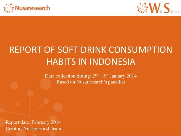 Report date: February 2014 Creator: Nusaresearch team REPORT OF SOFT DRINK CONSUMPTION HABITS IN INDONESIA Data collection...