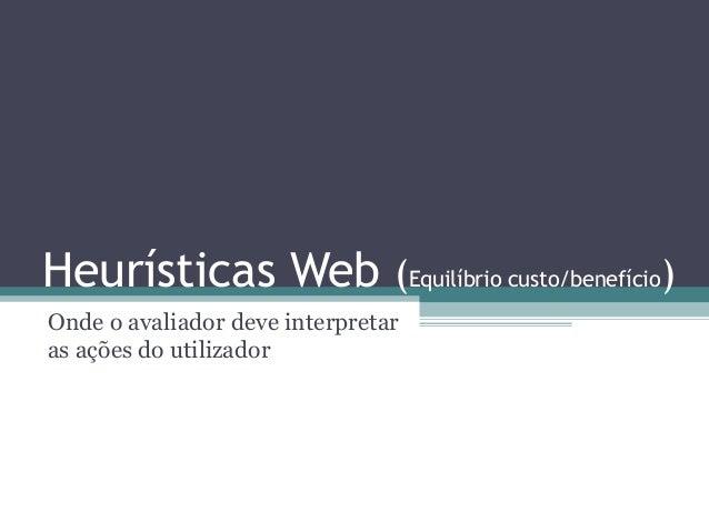 Heurísticas Web (Equilíbrio custo/benefício)  Onde o avaliador deve interpretar  as ações do utilizador