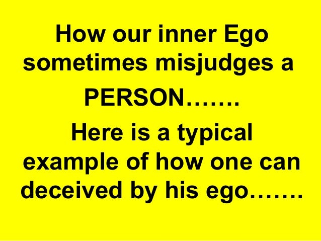 How our inner Ego  sometimes misjudges a  PERSON…….  Here is a typical  example of how one can  deceived by his ego…….