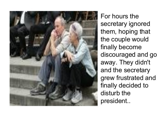 For hours the  secretary ignored  them, hoping that  the couple would  finally become  discouraged and go  away. They didn...