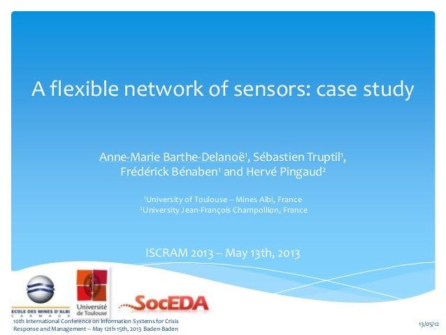 A flexible network of sensors: case studyAnne-Marie Barthe-Delanoë1, Sébastien Truptil1,Frédérick Bénaben1 and Hervé Pinga...
