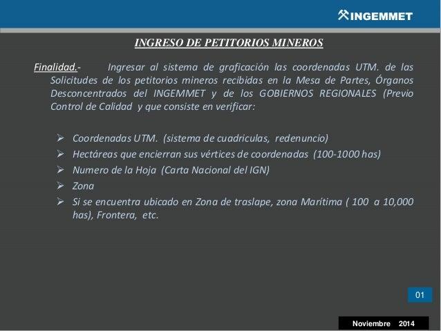 01 Noviembre 2014 INGRESO DE PETITORIOS MINEROS Finalidad.- Ingresar al sistema de graficación las coordenadas UTM. de las...
