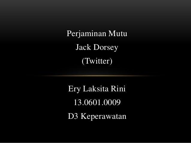 Perjaminan Mutu Jack Dorsey (Twitter) Ery Laksita Rini 13.0601.0009 D3 Keperawatan