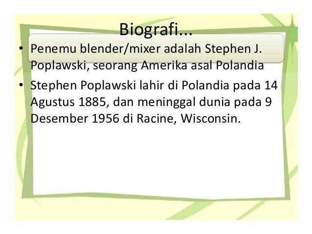 Biografi... • Penemu blender/mixer adalah Stephen J. Poplawski, seorang Amerika asal Polandia • Stephen Poplawski lahir di...