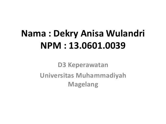 Nama : Dekry Anisa Wulandri NPM : 13.0601.0039 D3 Keperawatan Universitas Muhammadiyah Magelang