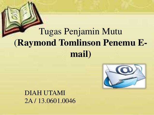 Tugas Penjamin Mutu (Raymond Tomlinson Penemu E- mail) DIAH UTAMI 2A / 13.0601.0046