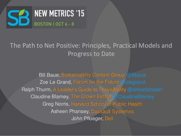 The Path to Net Positive: Principles, Practical Models and Progress to Date Bill Baue, Sustainability Context Group @Bbaue...