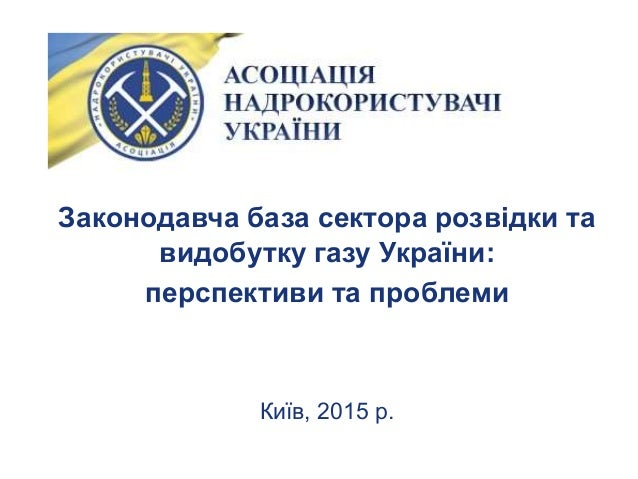 Законодавча база сектора розвідки та видобутку газу України: перспективи та проблеми Київ, 2015 р.