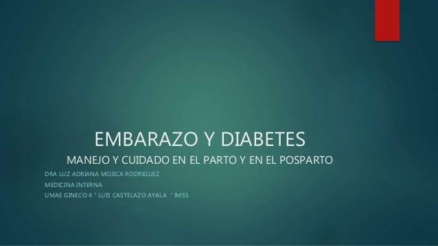 EMBARAZO Y DIABETES MANEJO Y CUIDADO EN EL PARTO Y EN EL POSPARTO DRA LUZ ADRIANA MOJICA RODRIGUEZ MEDICINA INTERNA UMAE G...