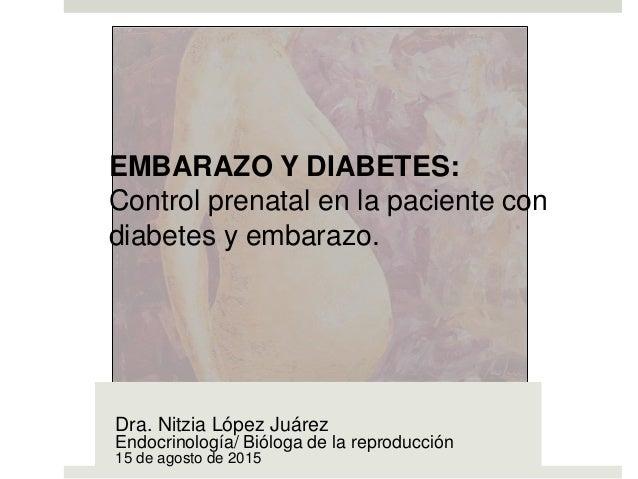 EMBARAZO Y DIABETES: Control prenatal en la paciente con diabetes y embarazo. Dra. Nitzia López Juárez Endocrinología/ Bió...