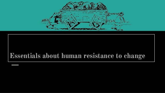 Essentials about human resistance to change