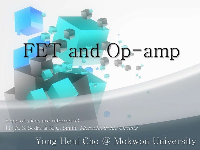 FET and Op-amp Yong Heui Cho @ Mokwon University Some of slides are referred to: [1] A. S. Sedra & K. C. Smith, Microelect...
