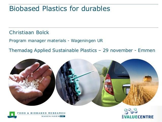 Biobased Plastics for durablesChristiaan BolckProgram manager materials - Wageningen URThemadag Applied Sustainable Plasti...