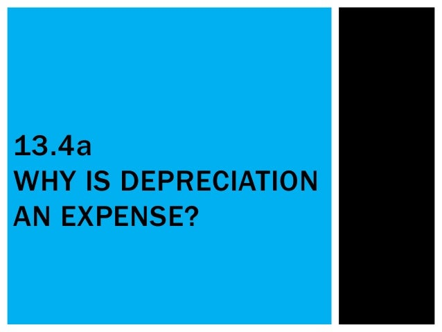 13.4a WHY IS DEPRECIATION AN EXPENSE?