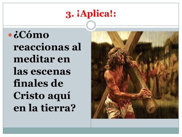 3. ¡Aplica!: ¿Cómo reaccionas al meditar en las escenas finales de Cristo aquí en la tierra?