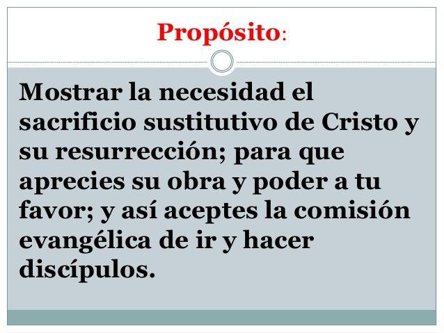 Propósito: Mostrar la necesidad el sacrificio sustitutivo de Cristo y su resurrección; para que aprecies su obra y poder a...