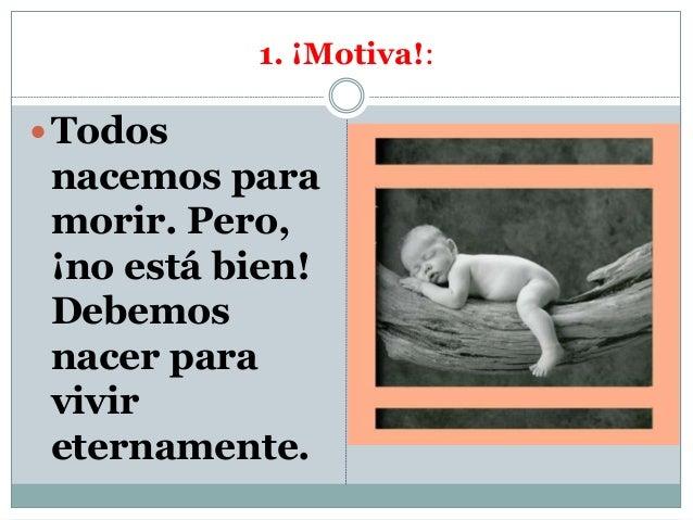 1. ¡Motiva!: Todos nacemos para morir. Pero, ¡no está bien! Debemos nacer para vivir eternamente.