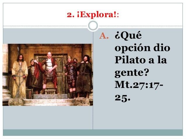 2. ¡Explora!: A. ¿Qué opción dio Pilato a la gente? Mt.27:17- 25.