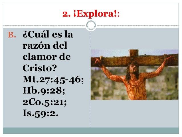 2. ¡Explora!: B. ¿Cuál es la razón del clamor de Cristo? Mt.27:45-46; Hb.9:28; 2Co.5:21; Is.59:2.