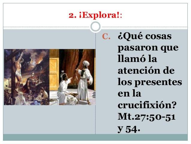 2. ¡Explora!: C. ¿Qué cosas pasaron que llamó la atención de los presentes en la crucifixión? Mt.27:50-51 y 54.