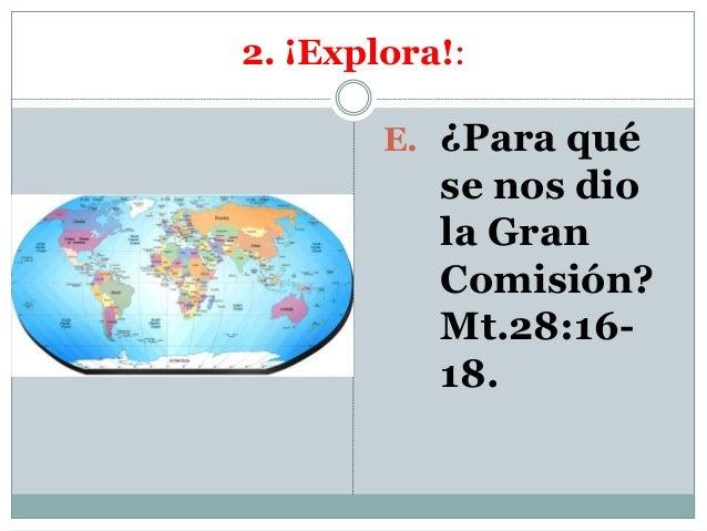 2. ¡Explora!: E. ¿Para qué se nos dio la Gran Comisión? Mt.28:16- 18.