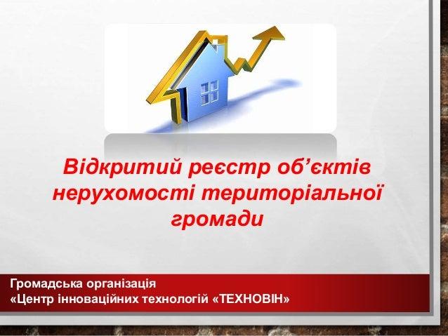 Громадська організація «Центр інноваційних технологій «ТЕХНОВІН» Відкритий реєстр об'єктів нерухомості територіальної гром...