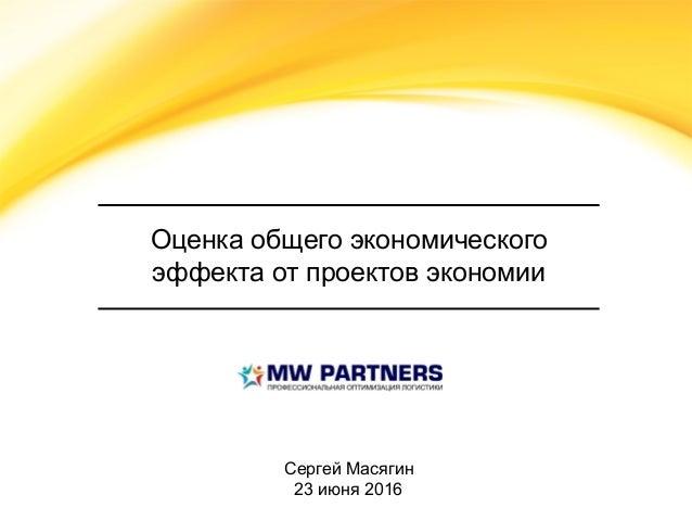 Оценка общего экономического эффекта от проектов экономии Сергей Масягин 23 июня 2016